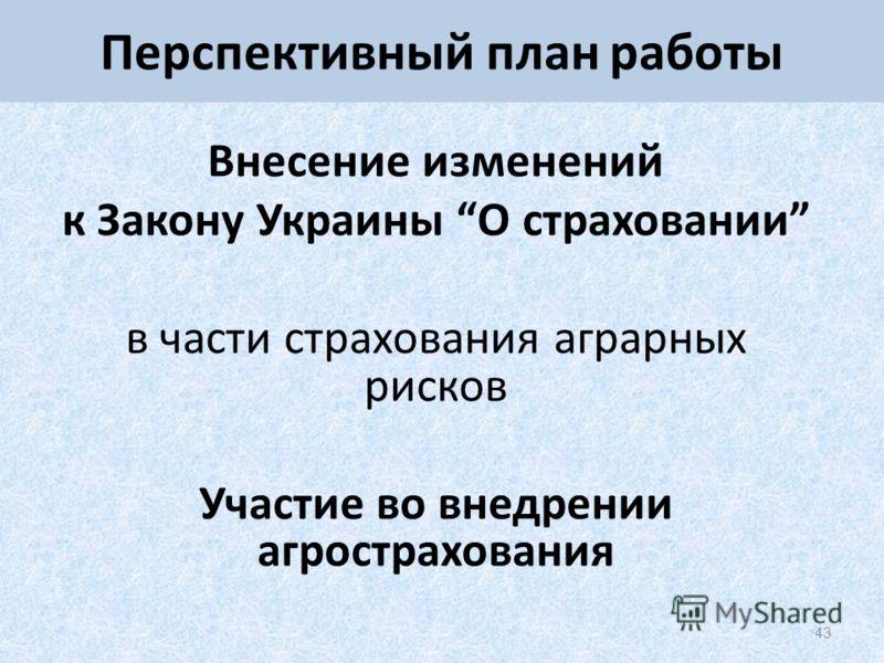 43 Перспективный план работы Внесение изменений к Закону Украины О страховании в части страхования аграрных рисков Участие во внедрении агрострахования