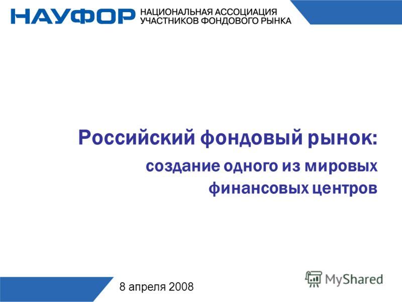Российский фондовый рынок: создание одного из мировых финансовых центров 8 апреля 2008