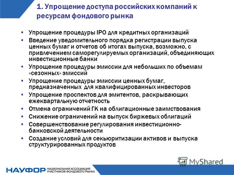 1. Упрощение доступа российских компаний к ресурсам фондового рынка Упрощение процедуры IPO для кредитных организаций Введение уведомительного порядка регистрации выпуска ценных бумаг и отчетов об итогах выпуска, возможно, с привлечением саморегулиру