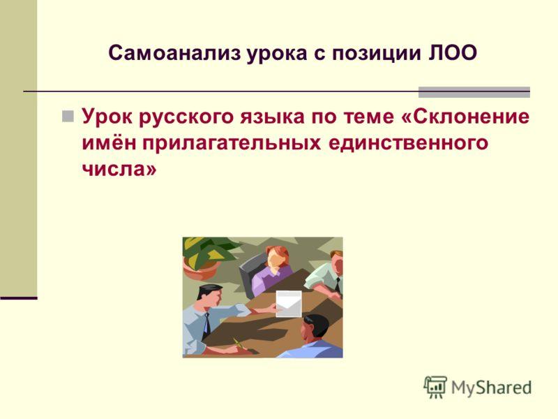 Самоанализ урока с позиции ЛОО Урок русского языка по теме «Склонение имён прилагательных единственного числа»