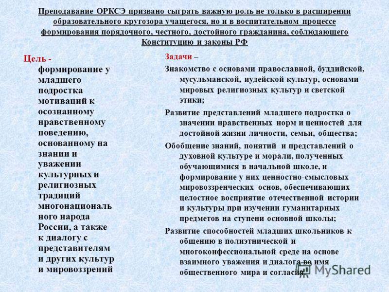 Преподавание ОРКСЭ призвано сыграть важную роль не только в расширении образовательного кругозора учащегося, но и в воспитательном процессе формирования порядочного, честного, достойного гражданина, соблюдающего Конституцию и законы РФ Цель - формиро