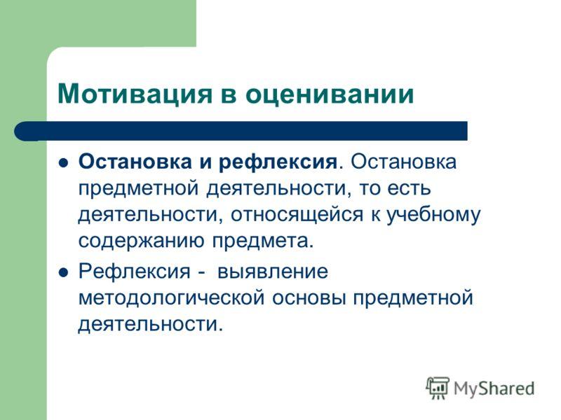 Мотивация в оценивании Остановка и рефлексия. Остановка предметной деятельности, то есть деятельности, относящейся к учебному содержанию предмета. Рефлексия - выявление методологической основы предметной деятельности.