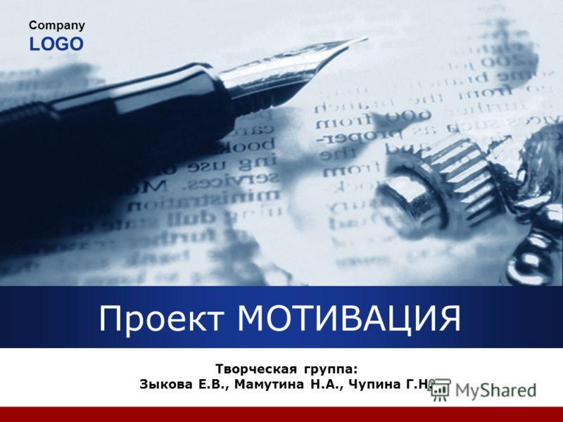 Company LOGO Проект МОТИВАЦИЯ Творческая группа: Зыкова Е.В., Мамутина Н.А., Чупина Г.Н.