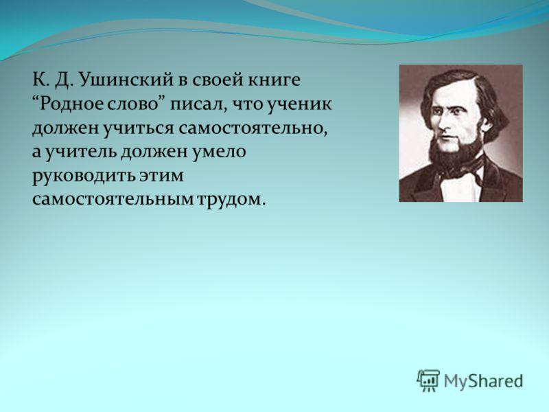 К. Д. Ушинский в своей книге Родное слово писал, что ученик должен учиться самостоятельно, а учитель должен умело руководить этим самостоятельным трудом.