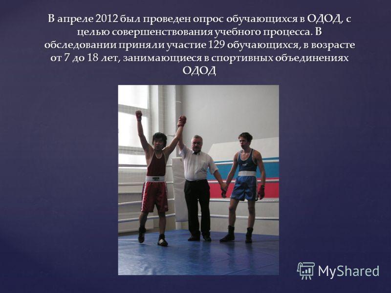 В апреле 2012 был проведен опрос обучающихся в ОДОД, с целью совершенствования учебного процесса. В обследовании приняли участие 129 обучающихся, в возрасте от 7 до 18 лет, занимающиеся в спортивных объединениях ОДОД
