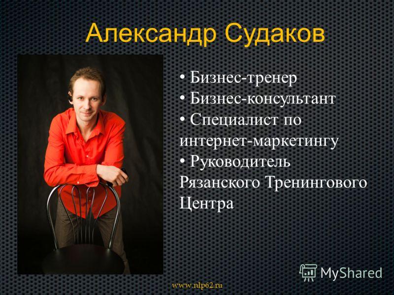 Александр Судаков Бизнес-тренер Бизнес-консультант Специалист по интернет-маркетингу Руководитель Рязанского Тренингового Центра www.nlp62.ru