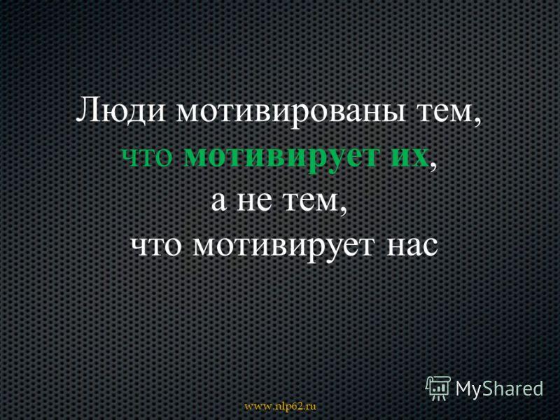 Люди мотивированы тем, что мотивирует их, а не тем, что мотивирует нас
