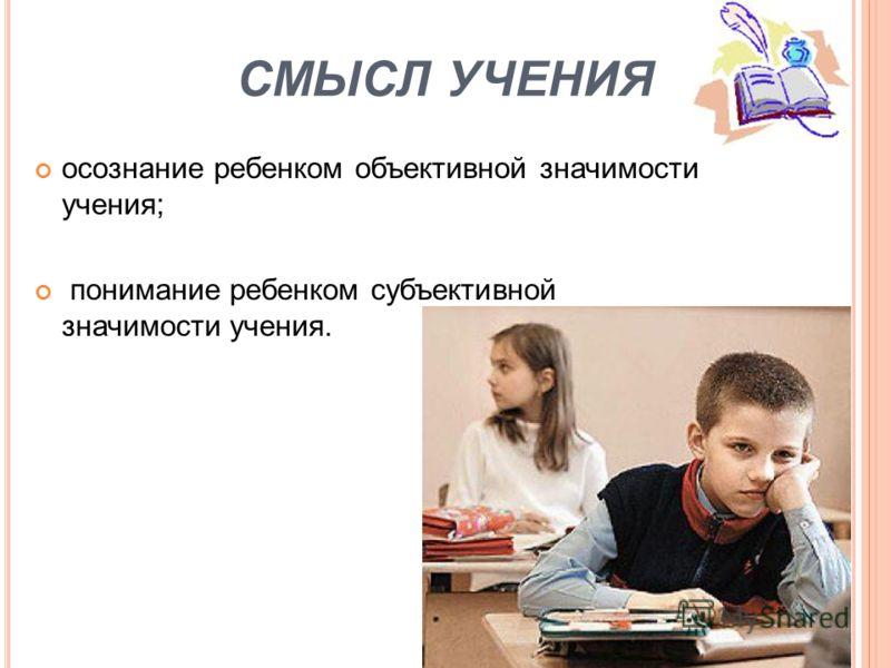 СМЫСЛ УЧЕНИЯ осознание ребенком объективной значимости учения; понимание ребенком субъективной значимости учения.