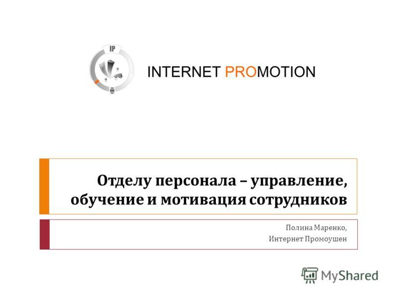 Отделу персонала – управление, обучение и мотивация сотрудников Полина Маренко, Интернет Промоушен