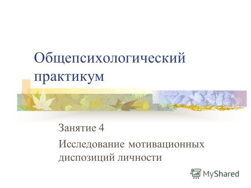 Общепсихологический практикум Занятие 4 Исследование мотивационных диспозиций личности