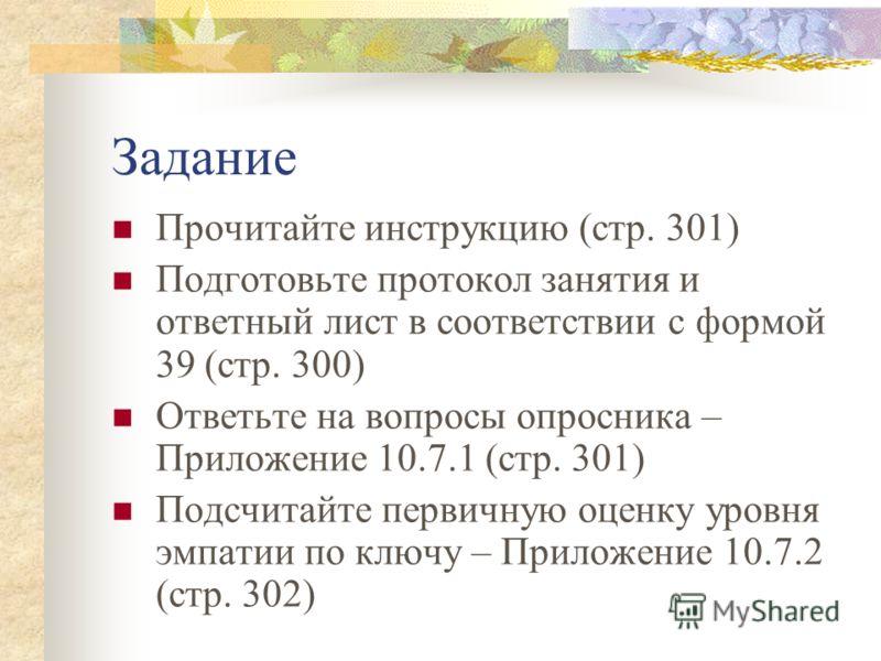 Задание Прочитайте инструкцию (стр. 301) Подготовьте протокол занятия и ответный лист в соответствии с формой 39 (стр. 300) Ответьте на вопросы опросника – Приложение 10.7.1 (стр. 301) Подсчитайте первичную оценку уровня эмпатии по ключу – Приложение