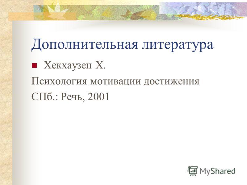 Дополнительная литература Хекхаузен Х. Психология мотивации достижения СПб.: Речь, 2001