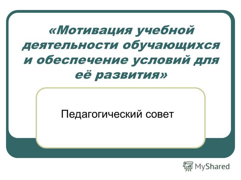 «Мотивация учебной деятельности обучающихся и обеспечение условий для её развития» Педагогический совет
