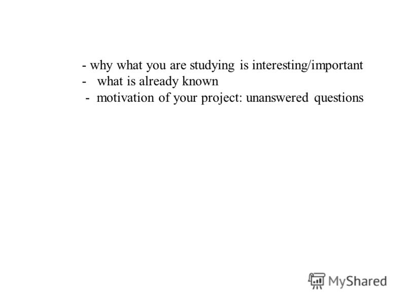 - why what you are studying is interesting/important -what is already known - motivation of your project: unanswered questions