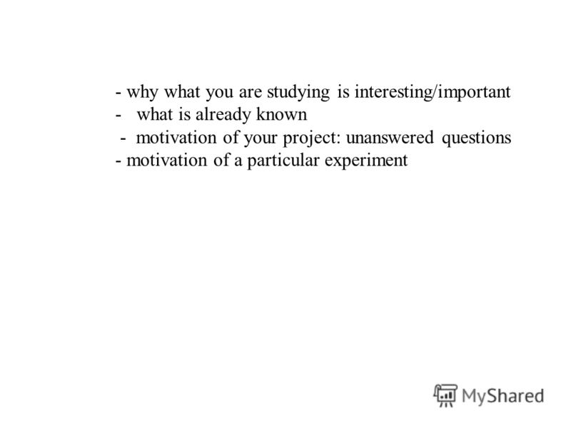 - why what you are studying is interesting/important -what is already known - motivation of your project: unanswered questions - motivation of a particular experiment