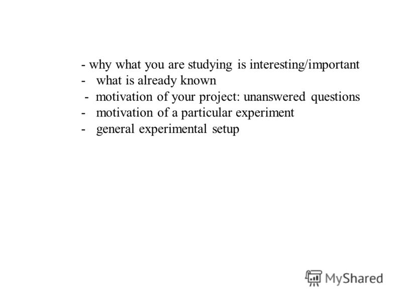 - why what you are studying is interesting/important -what is already known - motivation of your project: unanswered questions -motivation of a particular experiment -general experimental setup