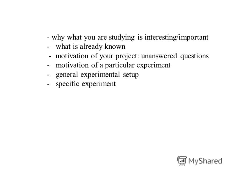 - why what you are studying is interesting/important -what is already known - motivation of your project: unanswered questions -motivation of a particular experiment -general experimental setup -specific experiment
