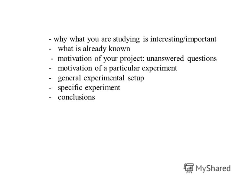 - why what you are studying is interesting/important -what is already known - motivation of your project: unanswered questions -motivation of a particular experiment -general experimental setup -specific experiment -conclusions