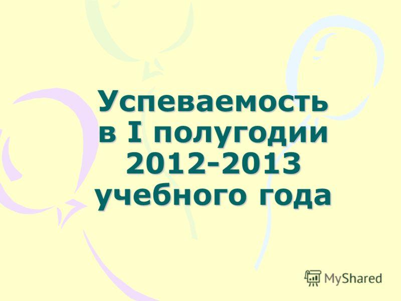 Успеваемость в I полугодии 2012-2013 учебного года