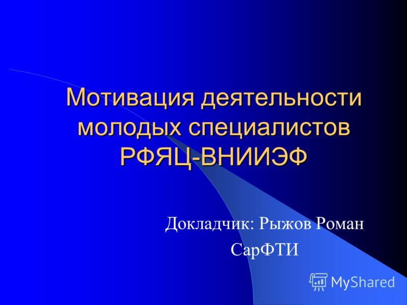 Мотивация деятельности молодых специалистов РФЯЦ-ВНИИЭФ Докладчик: Рыжов Роман СарФТИ