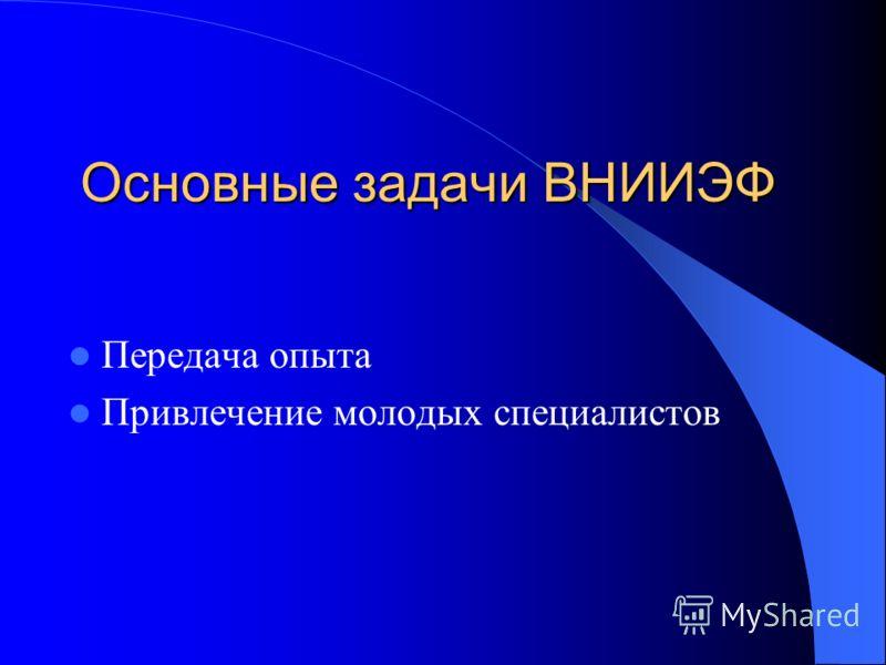 Основные задачи ВНИИЭФ Передача опыта Привлечение молодых специалистов