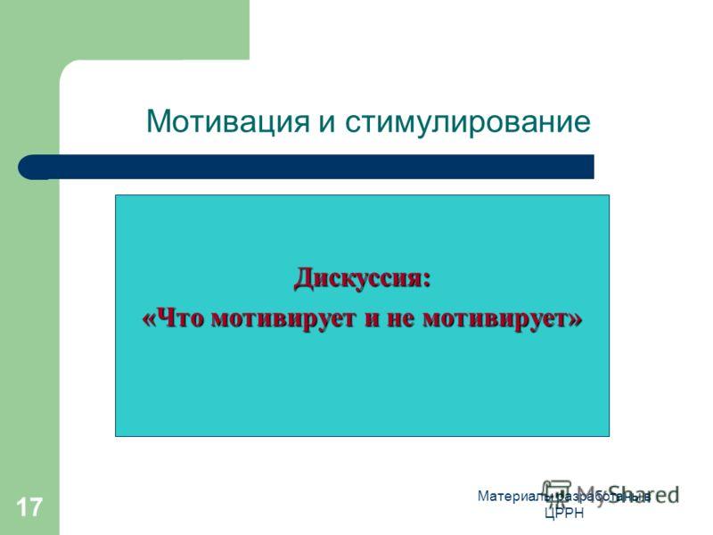 Материалы разработаны в ЦРРН 17 Мотивация и стимулирование Дискуссия: «Что мотивирует и не мотивирует»