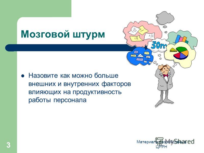 Материалы разработаны в ЦРРН 3 Мозговой штурм Назовите как можно больше внешних и внутренних факторов влияющих на продуктивность работы персонала