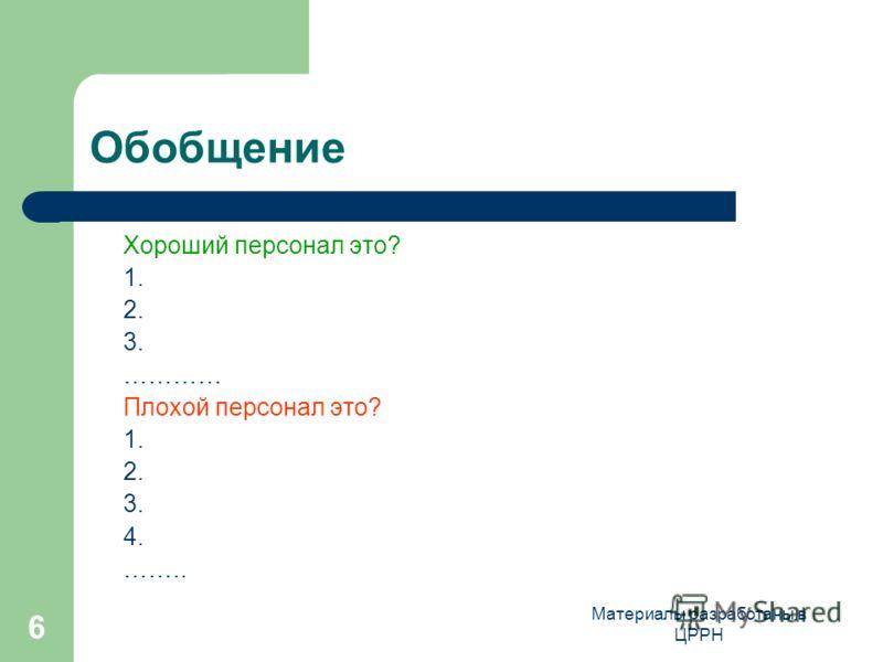 Материалы разработаны в ЦРРН 6 Обобщение Хороший персонал это? 1. 2. 3. ………… Плохой персонал это? 1. 2. 3. 4. ……..