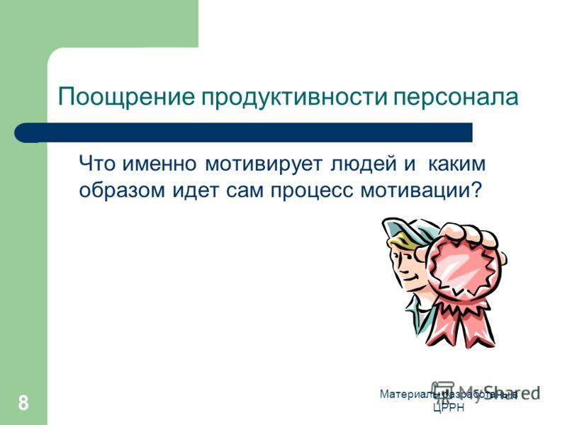 Материалы разработаны в ЦРРН 8 Поощрение продуктивности персонала Что именно мотивирует людей и каким образом идет сам процесс мотивации?