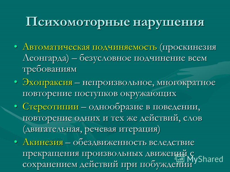 Психомоторные нарушения Автоматическая подчиняемость (проскинезия Леонгарда) – безусловное подчинение всем требованиямАвтоматическая подчиняемость (проскинезия Леонгарда) – безусловное подчинение всем требованиям Эхопраксия – непроизвольное, многокра