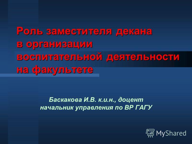 Роль заместителя декана в организации воспитательной деятельности на факультете Баскакова И.В. к.и.н., доцент начальник управления по ВР ГАГУ