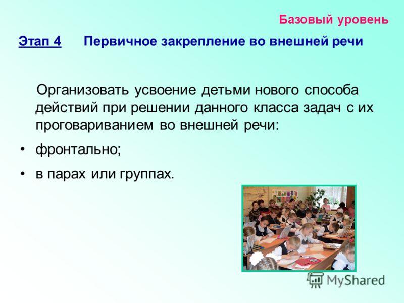 Организовать усвоение детьми нового способа действий при решении данного класса задач с их проговариванием во внешней речи: фронтально; в парах или группах. Базовый уровень Этап 4 Первичное закрепление во внешней речи