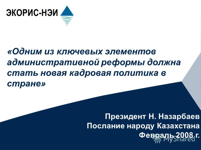 ЭКОРИС-НЭИ «Одним из ключевых элементов административной реформы должна стать новая кадровая политика в стране» Президент Н. Назарбаев Послание народу Казахстана Февраль 2008 г.