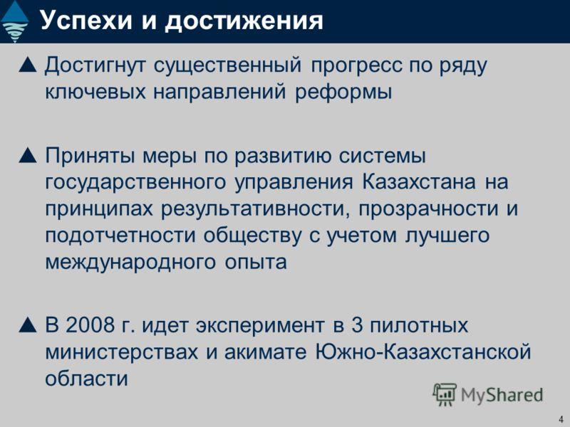 4 Успехи и достижения Достигнут существенный прогресс по ряду ключевых направлений реформы Приняты меры по развитию системы государственного управления Казахстана на принципах результативности, прозрачности и подотчетности обществу с учетом лучшего м