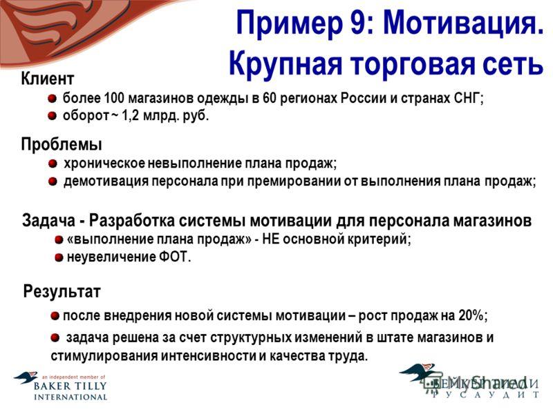 Пример 9: Мотивация. Крупная торговая сеть Клиент более 100 магазинов одежды в 60 регионах России и странах СНГ; оборот ~ 1,2 млрд. руб. Проблемы хроническое невыполнение плана продаж; демотивация персонала при премировании от выполнения плана продаж