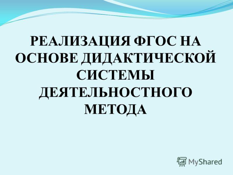 РЕАЛИЗАЦИЯ ФГОС НА ОСНОВЕ ДИДАКТИЧЕСКОЙ СИСТЕМЫ ДЕЯТЕЛЬНОСТНОГО МЕТОДА