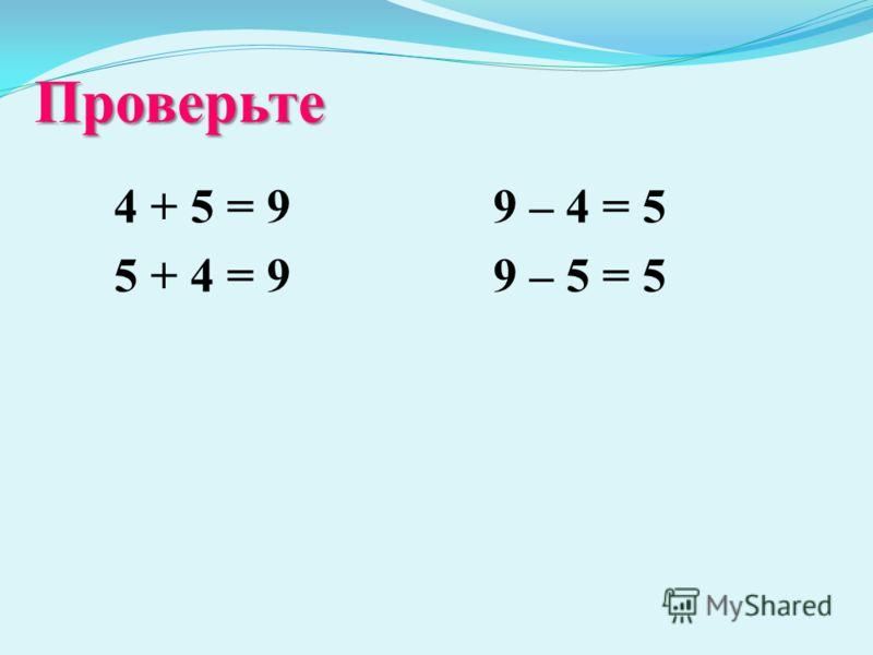 Проверьте 4 + 5 = 9 5 + 4 = 9 9 – 4 = 5 9 – 5 = 5