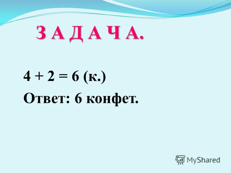 З А Д А Ч А. З А Д А Ч А. 4 + 2 = 6 (к.) Ответ: 6 конфет.