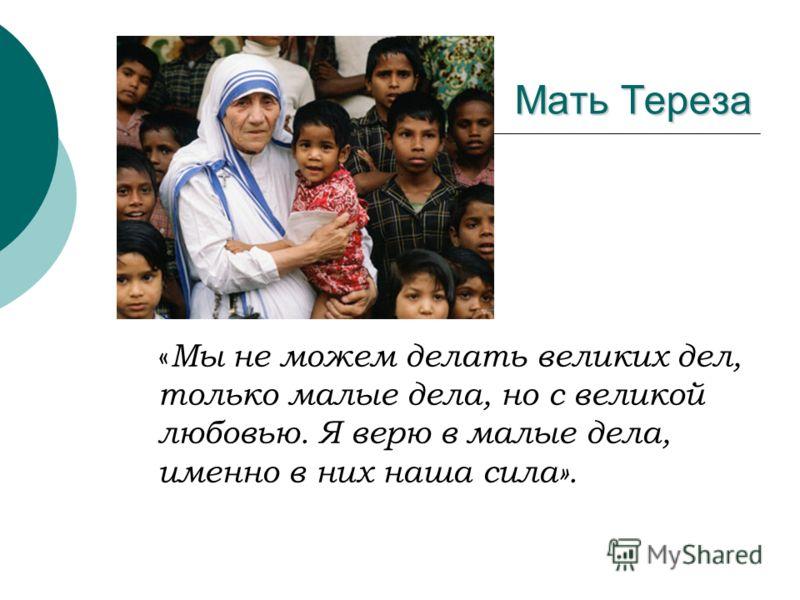 Мать Тереза « Мы не можем делать великих дел, только малые дела, но с великой любовью. Я верю в малые дела, именно в них наша сила».