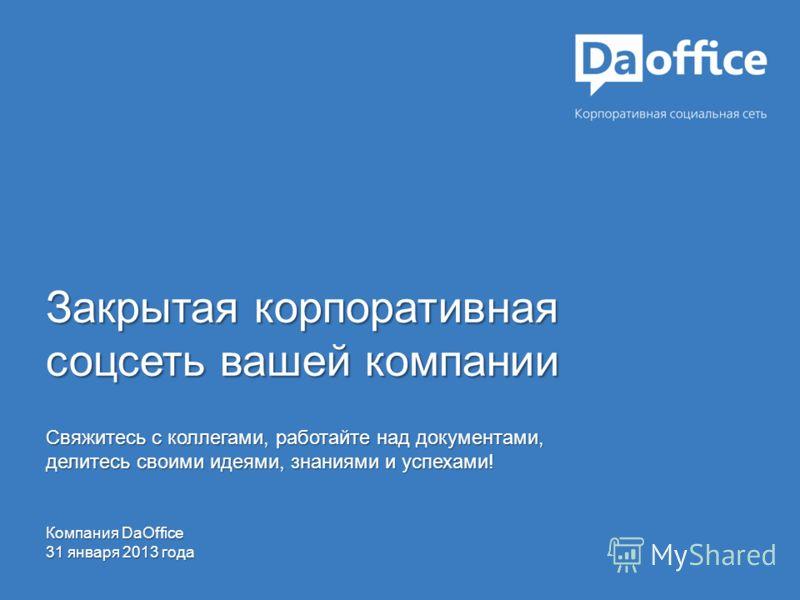 Закрытая корпоративная соцсеть вашей компании Свяжитесь с коллегами, работайте над документами, делитесь своими идеями, знаниями и успехами! Компания DaOffice 31 января 2013 года
