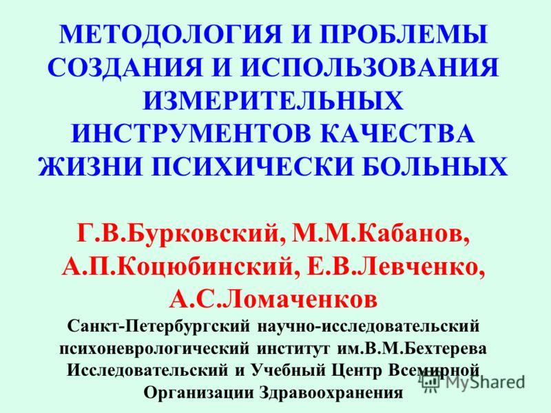 МЕТОДОЛОГИЯ И ПРОБЛЕМЫ СОЗДАНИЯ И ИСПОЛЬЗОВАНИЯ ИЗМЕРИТЕЛЬНЫХ ИНСТРУМЕНТОВ КАЧЕСТВА ЖИЗНИ ПСИХИЧЕСКИ БОЛЬНЫХ Г.В.Бурковский, М.М.Кабанов, А.П.Коцюбинский, Е.В.Левченко, А.С.Ломаченков Санкт-Петербургский научно-исследовательский психоневрологический