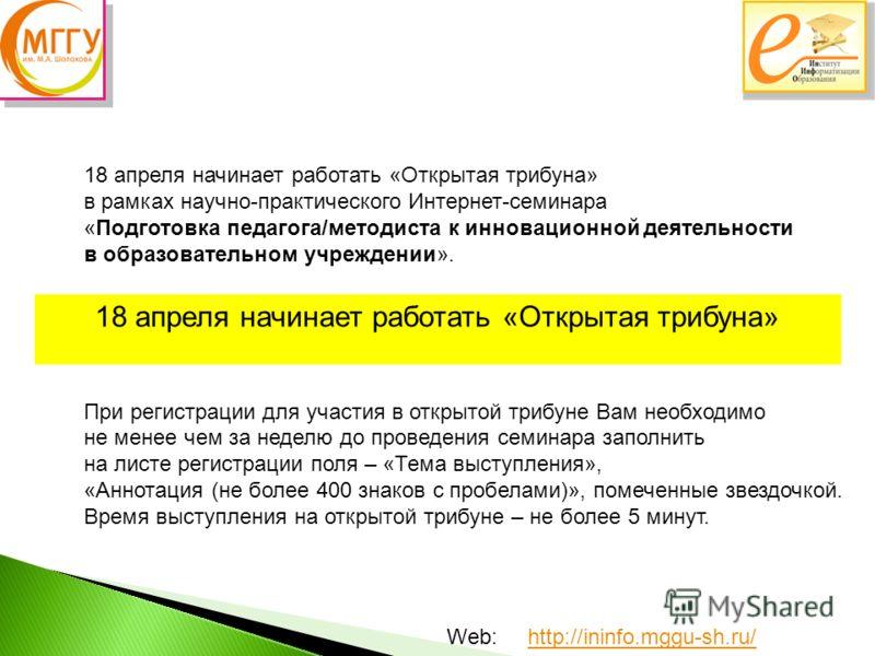 Web: http://ininfo.mggu-sh.ru/http://ininfo.mggu-sh.ru/ 18 апреля начинает работать «Открытая трибуна» в рамках научно-практического Интернет-семинара «Подготовка педагога/методиста к инновационной деятельности в образовательном учреждении». При реги