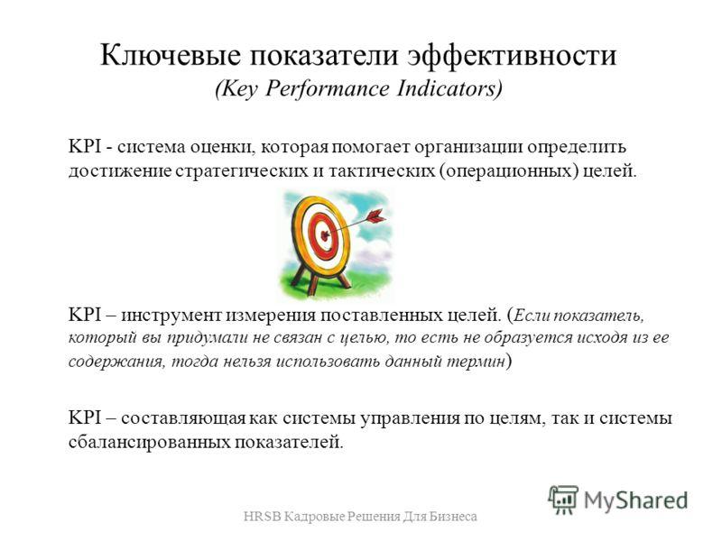 Ключевые показатели эффективности (Key Performance Indicators) KPI - система оценки, которая помогает организации определить достижение стратегических и тактических (операционных) целей. KPI – инструмент измерения поставленных целей. ( Если показател