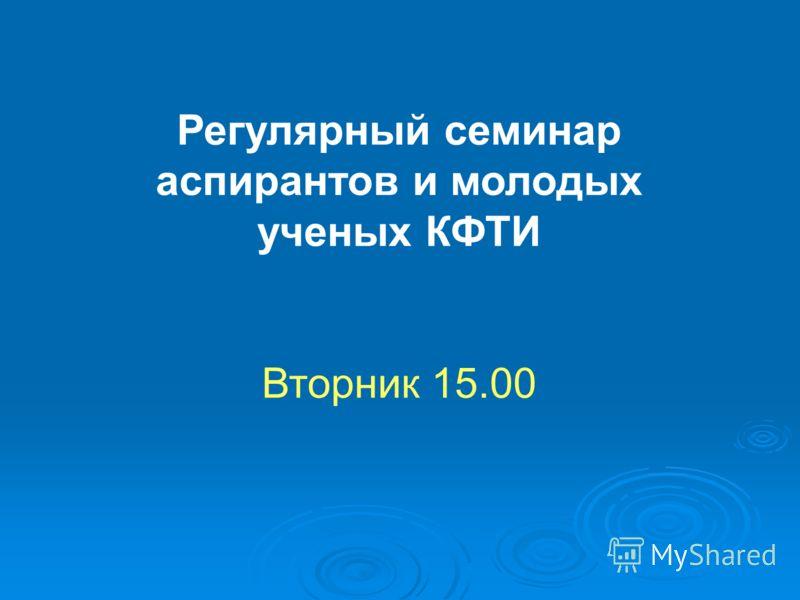 Регулярный семинар аспирантов и молодых ученых КФТИ Вторник 15.00
