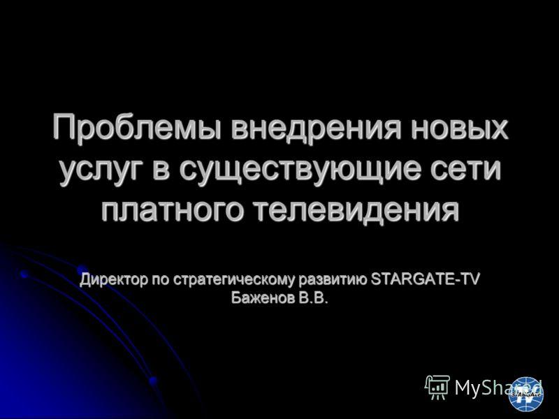 Проблемы внедрения новых услуг в существующие сети платного телевидения Директор по стратегическому развитию STARGATE-TV Баженов В.В.