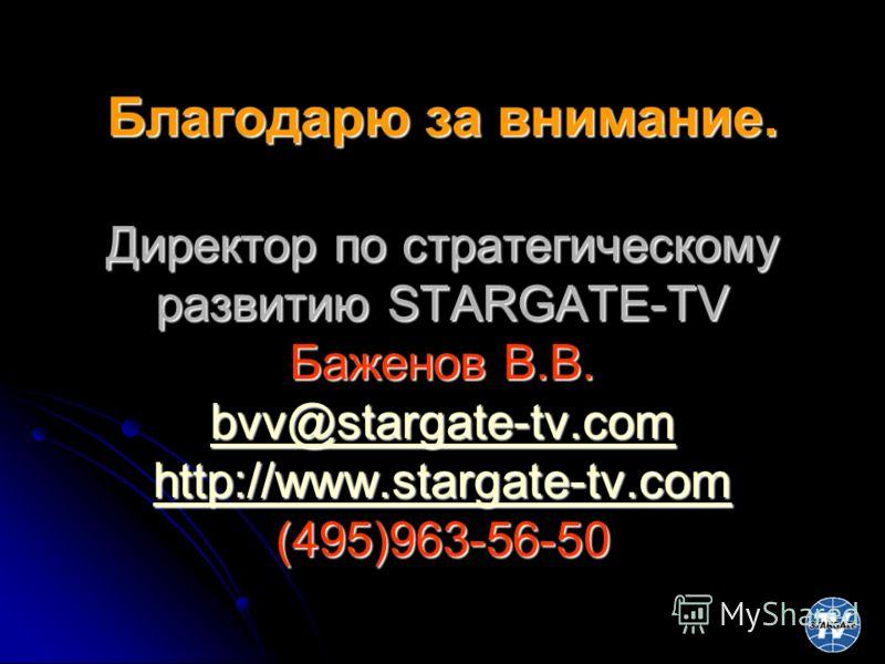 Благодарю за внимание. Директор по стратегическому развитию STARGATE-TV Баженов В.В. bvv@stargate-tv.com http://www.stargate-tv.com (495)963-56-50 bvv@stargate-tv.com http://www.stargate-tv.com bvv@stargate-tv.com http://www.stargate-tv.com