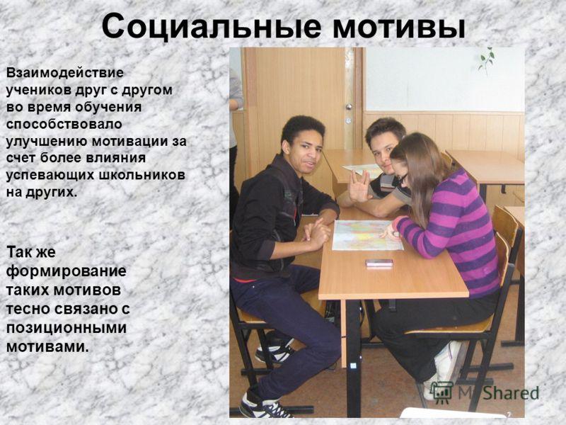 Социальные мотивы Взаимодействие учеников друг с другом во время обучения способствовало улучшению мотивации за счет более влияния успевающих школьников на других. Так же формирование таких мотивов тесно связано с позиционными мотивами.