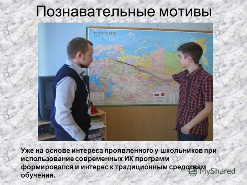 Познавательные мотивы Уже на основе интереса проявленного у школьников при использование современных ИК программ формировался и интерес к традиционным средствам обучения.