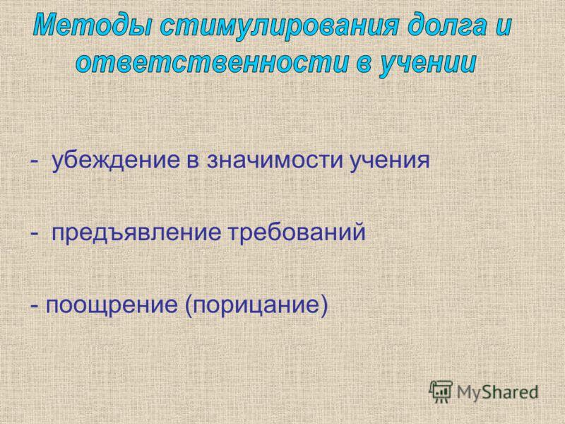 -убеждение в значимости учения -предъявление требований - поощрение (порицание)