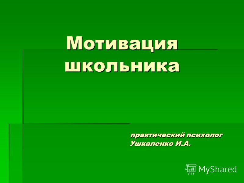 Мотивация школьника практический психолог Ушкаленко И.А.